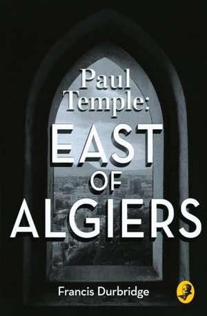 Paul Temple: East of Algiers de Francis Durbridge