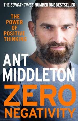 Zero Negativity: The Power of Positive Thinking de Ant Middleton
