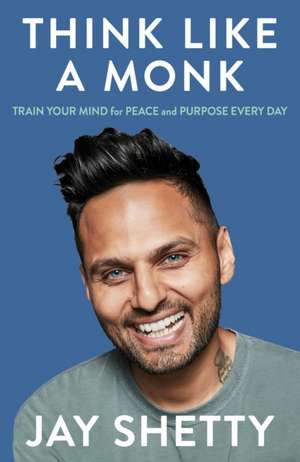 Think Like a Monk: Train Your Mind for Peace and Purpose Every Day de Jay Shetty
