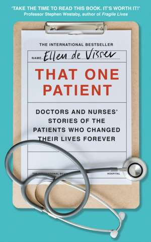 That One Patient: Doctors' and Nurses' Stories of the Patients Who Changed Their Lives Forever de Ellen de Visser