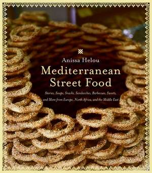 Mediterranean Street Food: Stories, Soups, Snacks, Sandwiches, Barbecues, Sweets, and More from Europe, North Africa, and the Middle East de Anissa Helou