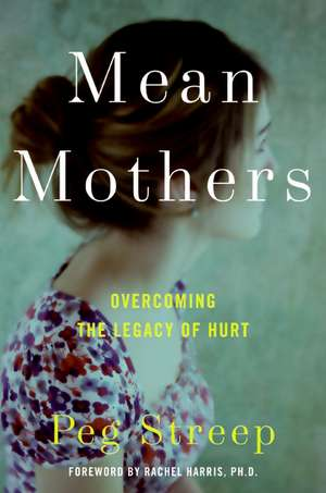 Mean Mothers: Overcoming the Legacy of Hurt de Peg Streep