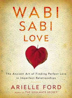 Wabi Sabi Love: The Ancient Art of Finding Perfect Love in Imperfect Relationships de Arielle Ford