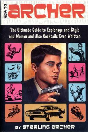How to Archer: The Ultimate Guide to Espionage and Style and Women and Also Cocktails Ever Written de Sterling Archer