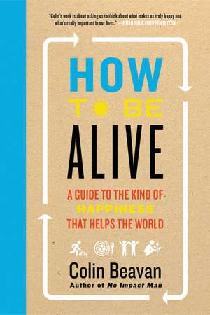 How to Be Alive: A Guide to the Kind of Happiness That Helps the World de Colin Beavan