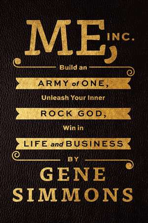 Me, Inc.: Build an Army of One, Unleash Your Inner Rock God, Win in Life and Business de Mr. Gene Simmons