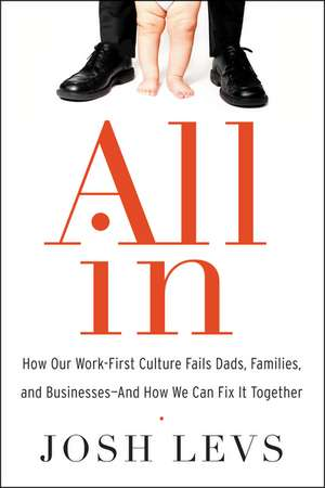 All In: How Our Work-First Culture Fails Dads, Families, and Businesses--And How We Can Fix It Together de Josh Levs