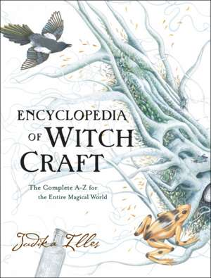 Encyclopedia of Witchcraft: The Complete A-Z for the Entire Magical World de Judika Illes