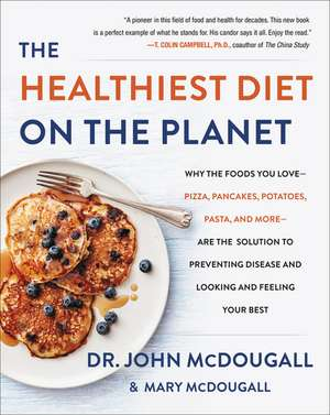 The Healthiest Diet on the Planet: Why the Foods You Love-Pizza, Pancakes, Potatoes, Pasta, and More-Are the Solution to Preventing Disease and Looking and Feeling Your Best de Dr. John McDougall