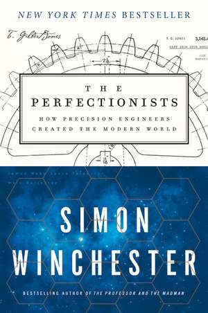 The Perfectionists: How Precision Engineers Created the Modern World de Simon Winchester