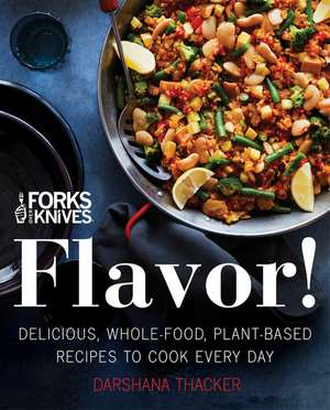 Forks Over Knives: Flavor!: Delicious, Whole-Food, Plant-Based Recipes to Cook Every Day de Darshana Thacker