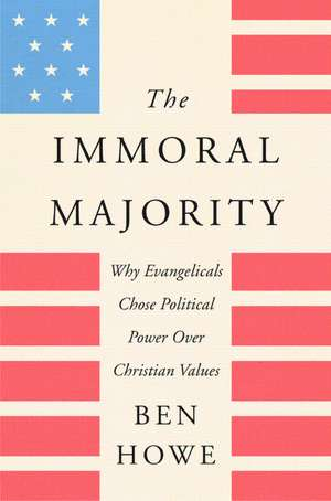 The Immoral Majority: Why Evangelicals Chose Political Power over Christian Values de Ben Howe