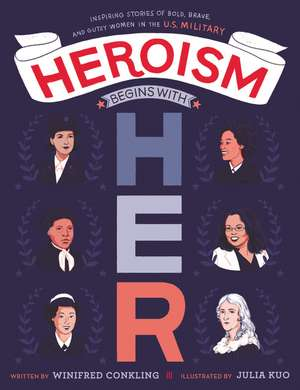 Heroism Begins with Her: Inspiring Stories of Bold, Brave, and Gutsy Women in the U.S. Military de Winifred Conkling