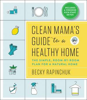 Clean Mama's Guide to a Healthy Home: The Simple, Room-by-Room Plan for a Natural Home de Becky Rapinchuk