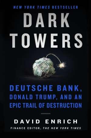Dark Towers: Deutsche Bank, Donald Trump, and an Epic Trail of Destruction de David Enrich