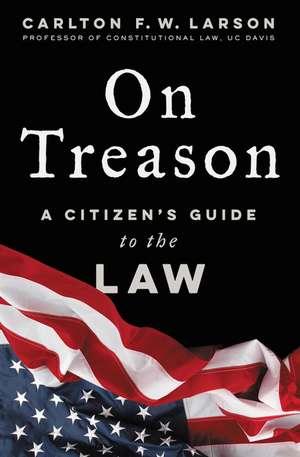 On Treason: A Citizen's Guide to the Law de Carlton F. W. Larson