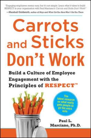 Carrots and Sticks Don't Work: Build a Culture of Employee Engagement with the Principles of RESPECT de Paul Marciano