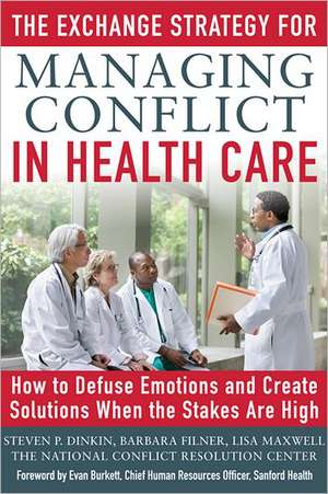 The Exchange Strategy for Managing Conflict in Healthcare: How to Defuse Emotions and Create Solutions when the Stakes are High de Steven Dinkin