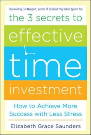 The 3 Secrets to Effective Time Investment: Achieve More Success with Less Stress de Elizabeth Grace Saunders