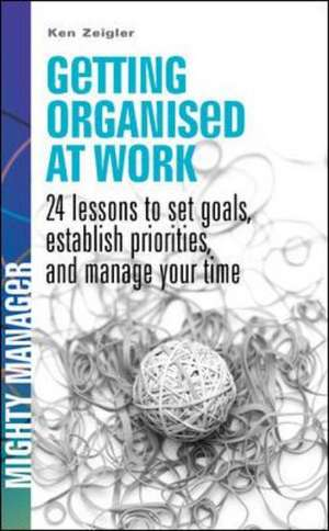 Getting Organised at Work: 24 lessons to set goals, establish priorities and manage your time de Kenneth Zeigler