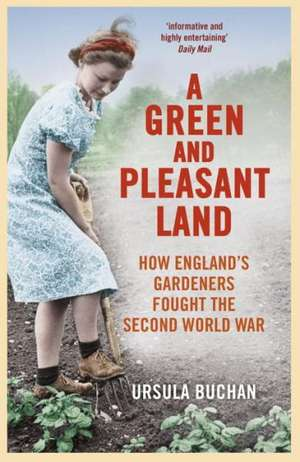 A Green and Pleasant Land:  How England's Gardeners Fought the Second World War de Ursula Buchan