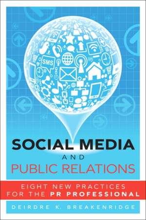 Social Media and Public Relations:  Eight New Practices for the PR Professional de Deirdre K. Breakenridge