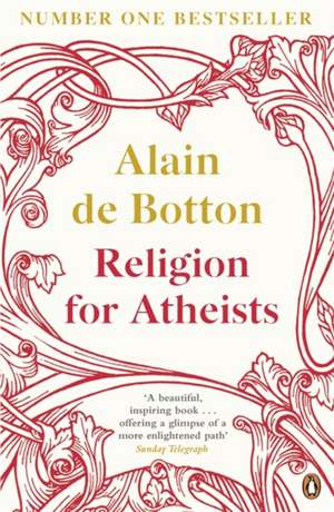 Religion for Atheists: A non-believer's guide to the uses of religion de Alain de Botton