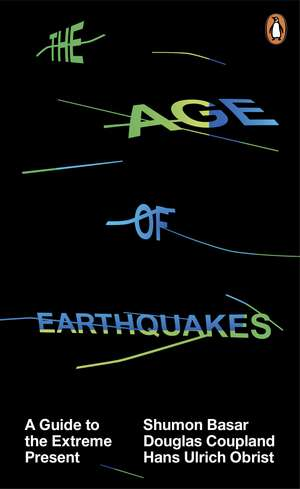 The Age of Earthquakes: A Guide to the Extreme Present de Shumon Basar