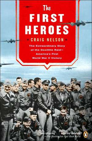 The First Heroes:  The Extraordinary Story of the Doolittle Raid--America's First World War II Vict Ory de Craig Nelson