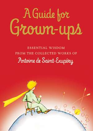 A Guide for Grown-ups: Essential Wisdom from the Collected Works of Antoine de Saint-Exupéry de Antoine de Saint-Exupéry