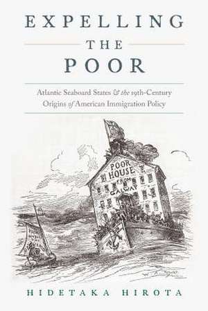 Expelling the Poor: Atlantic Seaboard States and the Nineteenth-Century Origins of American Immigration Policy de Hidetaka Hirota
