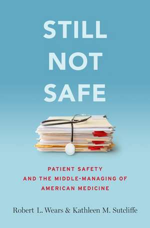 Still Not Safe: Patient Safety and the Middle-Managing of American Medicine de Robert Wears