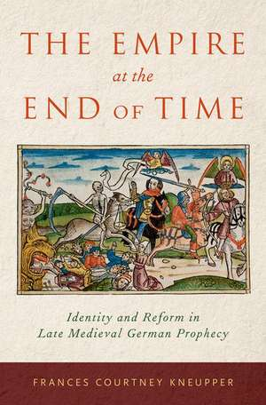 The Empire at the End of Time: Identity and Reform in Late Medieval German Prophecy de Frances Courtney Kneupper