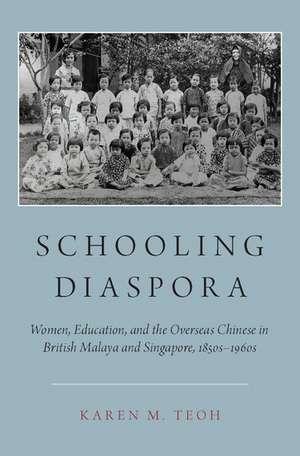 Schooling Diaspora: Women, Education, and the Overseas Chinese in British Malaya and Singapore, 1850s-1960s de Karen M. Teoh