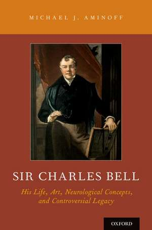 Sir Charles Bell: His Life, Art, Neurological Concepts, and Controversial Legacy de Michael J Aminoff
