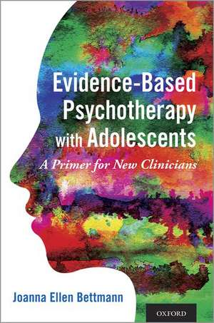 Evidence-Based Psychotherapy with Adolescents: A Primer for New Clinicians de Joanna Ellen Bettmann