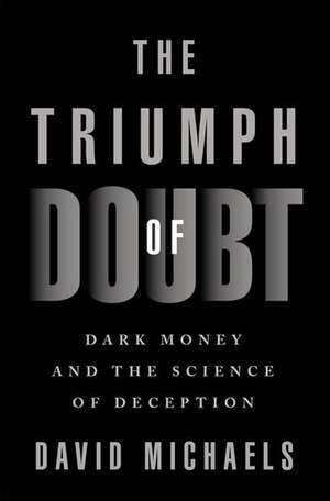 The Triumph of Doubt: Dark Money and the Science of Deception de David Michaels