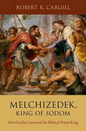 Melchizedek, King of Sodom: How Scribes Invented the Biblical Priest-King de Robert R. Cargill