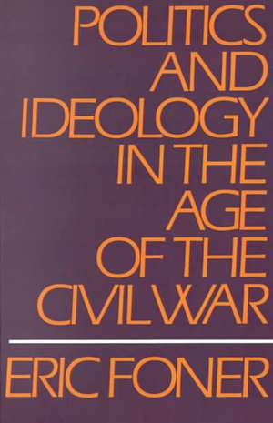 Politics and Ideology in the Age of the Civil War de Eric Foner