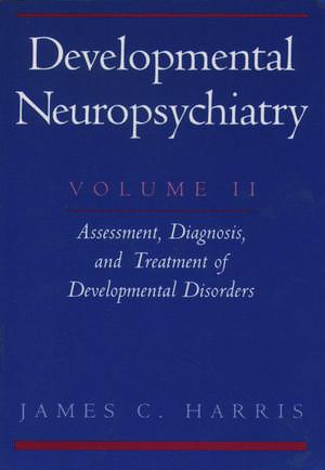 Developmental Neuropsychiatry: Volume 2: Assessment, Diagnosis, and Treatment of Developmental Disorders de James C. Harris