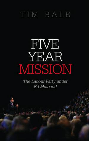 Five Year Mission: The Labour Party under Ed Miliband de Tim Bale