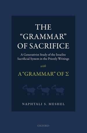 The 'Grammar' of Sacrifice: A Generativist Study of the Israelite Sacrificial System in the Priestly Writings with A 'Grammar' of Σ de Naphtali S. Meshel