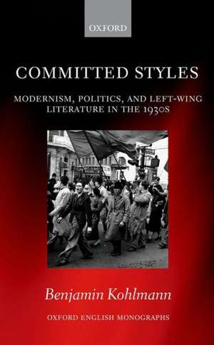 Committed Styles: Modernism, Politics, and Left-Wing Literature in the 1930s de Benjamin Kohlmann