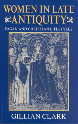 Women in Late Antiquity: Pagan and Christian Life-styles de Gillian Clark