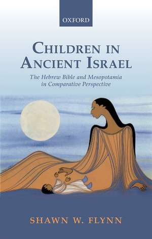 Children in Ancient Israel: The Hebrew Bible and Mesopotamia in Comparative Perspective de Shawn W. Flynn