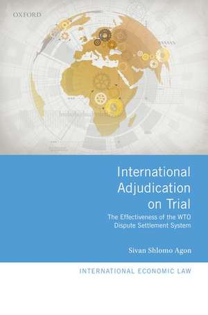 International Adjudication on Trial: The Effectiveness of the WTO Dispute Settlement System de Sivan Shlomo Agon