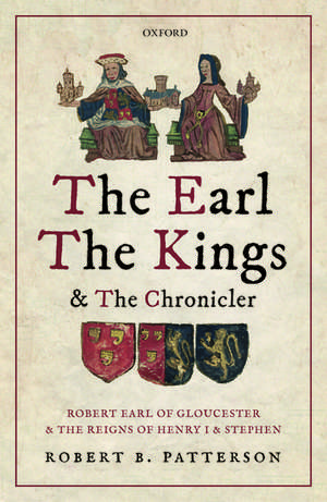 The Earl, the Kings, and the Chronicler: Robert Earl of Gloucester and the Reigns of Henry I and Stephen de Robert B. Patterson