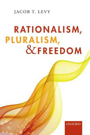 Rationalism, Pluralism, and Freedom de Jacob T. Levy