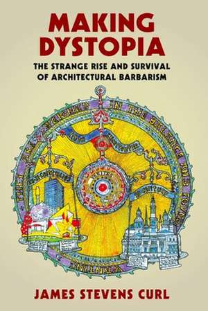 Making Dystopia: The Strange Rise and Survival of Architectural Barbarism de James Stevens Curl