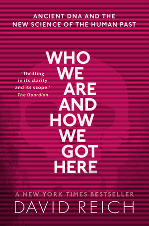 Who We Are and How We Got Here: Ancient DNA and the new science of the human past de David Reich